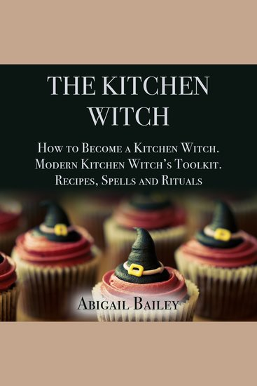 The Kitchen Witch - How to Become a Kitchen Witch Modern Kitchen Witch's Toolkit Recipes Spells and Rituals - cover