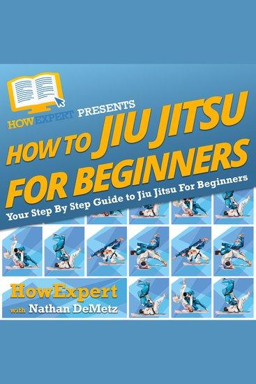 How To Jiu Jitsu For Beginners - Your Step By Step Guide To Jiu Jitsu For Beginners - cover
