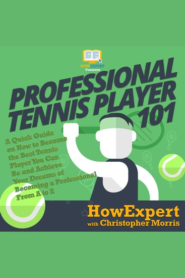 Professional Tennis Player 101 - A Quick Guide on How to Become the Best Tennis Player You Can Be and Achieve Your Dreams of Becoming a Professional From A to Z - cover