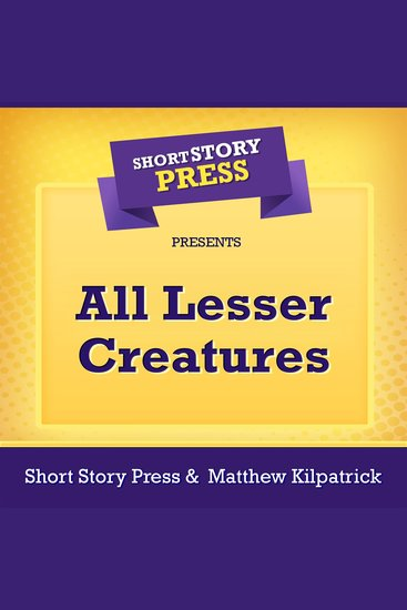 Short Story Press Presents All Lesser Creatures - cover