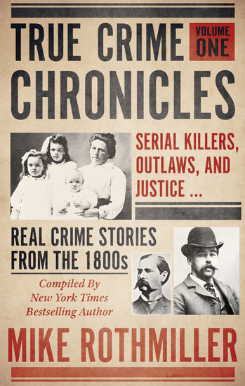 True Crime Chronicles Volume One - Serial Killers Outlaws and Justice Real Crime Stories From The 1800s - cover