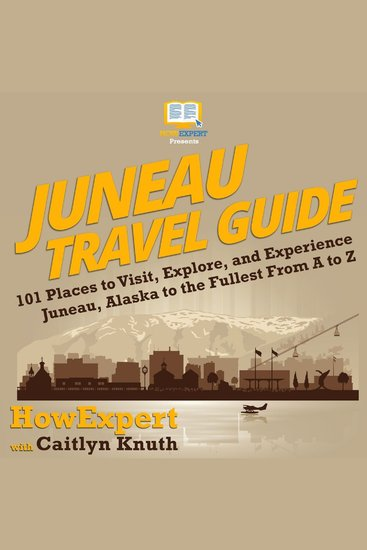 Juneau Travel Guide - 101 Places to Visit Explore and Experience Juneau Alaska to the Fullest from A to Z - cover