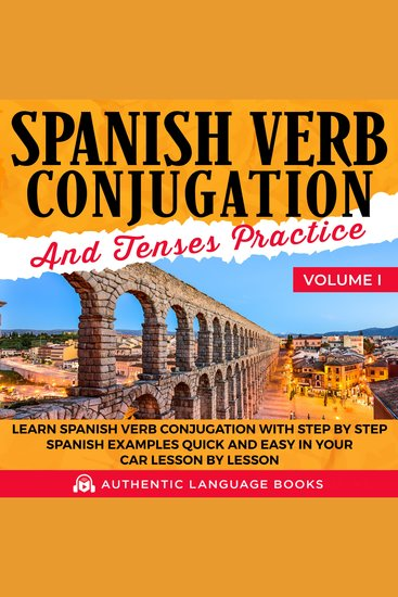 Spanish Verb Conjugation And Tenses Practice Volume I - Learn Spanish Verb Conjugation With Step By Step Spanish Examples Quick And Easy In Your Car Lesson By Lesson - cover