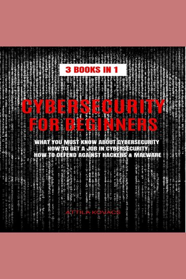 Cybersecurity for beginners - 3 books in 1: what you must know about cybersecurity how to get a job in cybersecurity how to defend against hackers & malware - cover