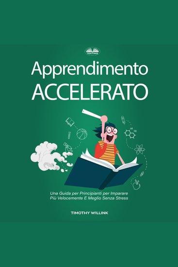 Apprendimento Accelerato - Una Guida per Principianti per Imparare Più Velocemente E Meglio Senza Stress - cover