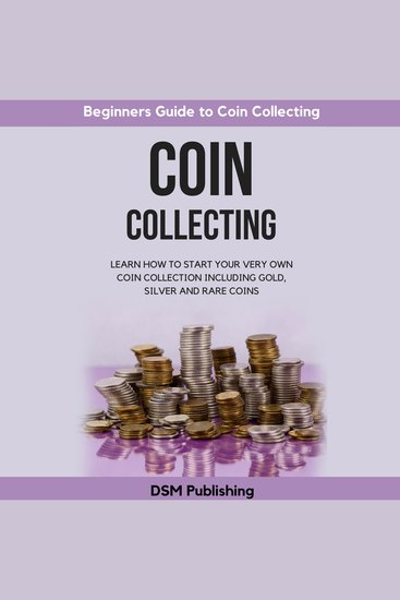 Coin Collecting: Learn How to Start Your Very Own Coin Collection Including Gold Silver and Rare Coins - cover