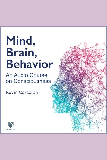 Mind Brain Behavior: An Audio Course on Consciousness - How to Understand Your Brain Consciousness and Self - cover
