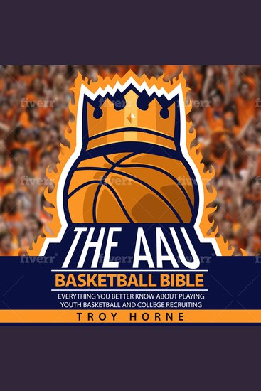 The AAU Basketball Bible - Everything You'd Better Know About Youth Basketball And College Recruiting - cover
