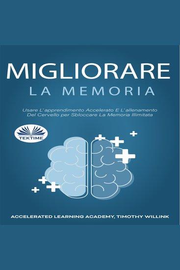 Migliorare La Memoria - Usare L`apprendimento Accelerato E L`allenamento Del Cervello per Sbloccare La Memoria Illimitata - cover