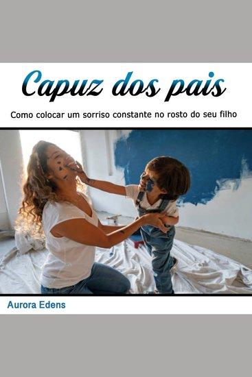 Capuz dos pais - Como colocar um sorriso constante no rosto do seu filho (Portuguese Edition) - cover