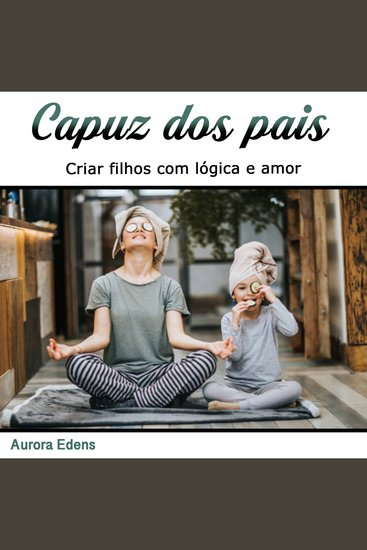 Capuz dos pais - Criar filhos com lógica e amor (Portuguese Edition) - cover