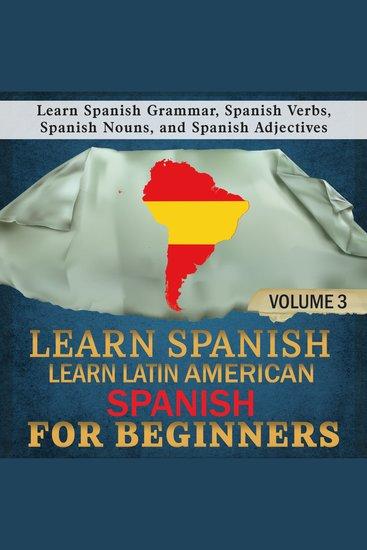 Learn Spanish: Learn Latin American Spanish for Beginners 3 - Learn Spanish Grammar Spanish Verbs Spanish Nouns and Spanish Adjectives - cover