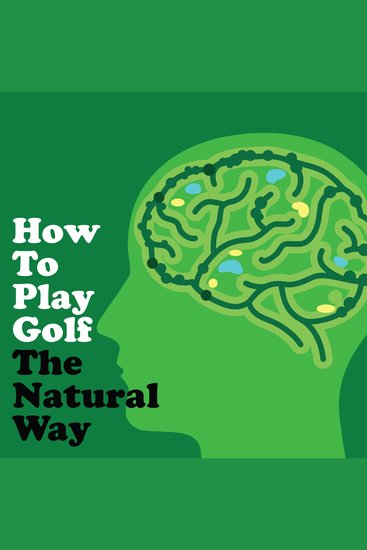 How to Play Golf The Natural Way Using Your Mind And Body - For Consistent Ball Striking Better Scores & Game Enjoyment - cover
