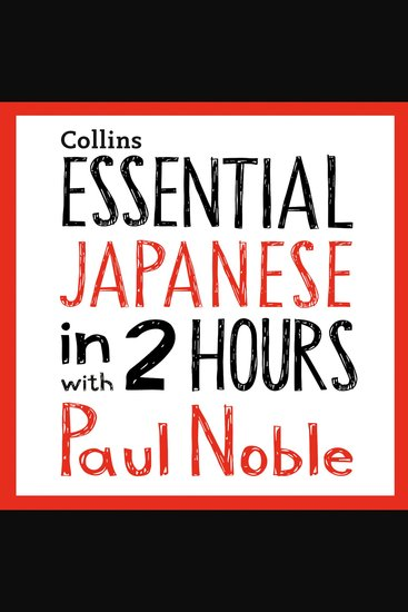 Essential Japanese in 2 hours with Paul Noble: Japanese Made Easy with Your 1 million-best-selling Personal Language Coach - Japanese Made Easy with Your Bestselling Language Coach - cover