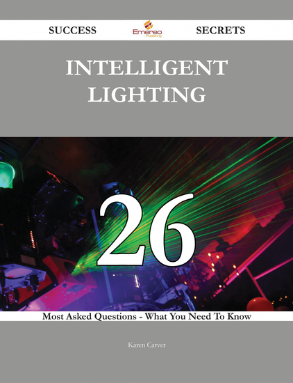Intelligent Lighting 26 Success Secrets - 26 Most Asked Questions On Intelligent Lighting - What You Need To Know - cover