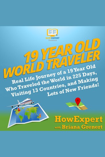 19 Year Old World Traveler - Real Life Journey of a 19 Year Old Who Traveled the World in 225 Days Visiting 13 Countries and Making Lots of New Friends! - cover
