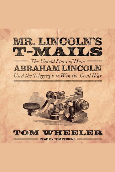 Mr Lincoln's T-Mails - How Abraham Lincoln Used the Telegraph to Win the Civil War - cover