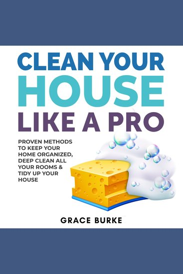 Clean Your House Like a Pro - Proven Methods To Keep Your Home Organized Deep Clean All Your Rooms & Tidy Up Your House - cover