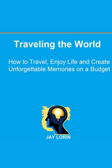 Traveling the World - How to Travel Enjoy Life and Create Unforgettable Memories on a Budget - cover