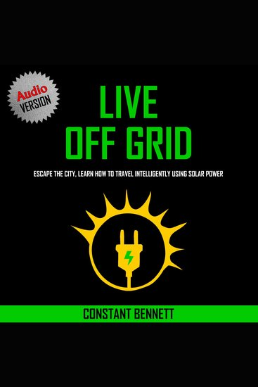 Live Off Grid - Escape The City Learn How To Travel Intelligently Using Solar Power - cover
