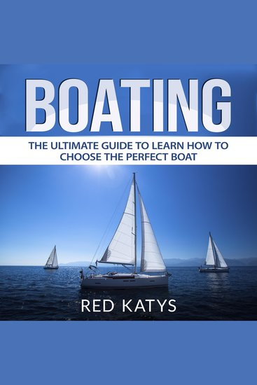 Boating - The Ultimate Guide To Learn How To Choose the Perfect Boat - cover