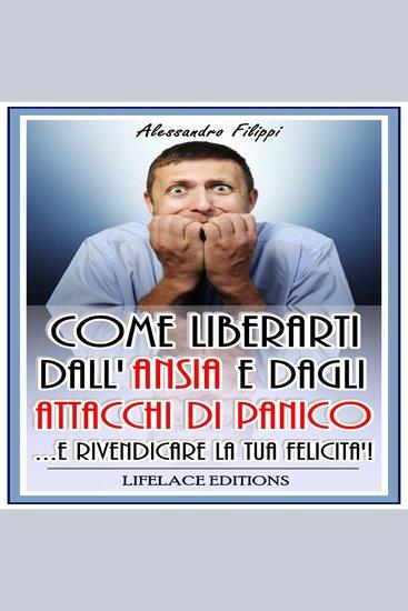 Come Liberarti dall'ansia e dagli Attacchi di Panico - E Rivendicare La tua Felicita'! - cover