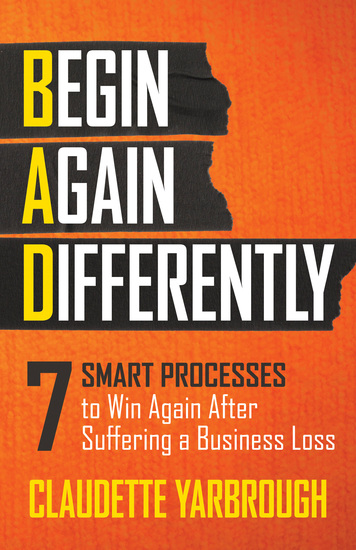BAD (Begin Again Differently) - 7 Smart Processes to Win Again After Suffering a Business Loss - cover