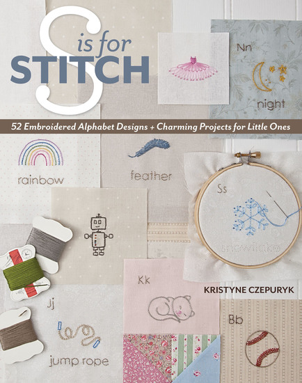 S is for Stitch - 52 Embroidered Alphabet Designs + Charming Projects for Little Ones - cover