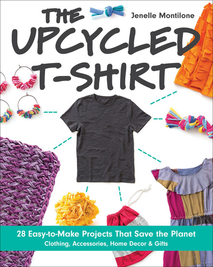 The Upcycled T-Shirt - 28 Easy-to-Make Projects That Save the Planet: Clothing Accessories Home Decor & Gifts - cover