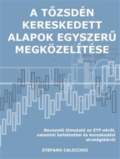A tőzsdén kereskedett alapok egyszerű megközelítése - Bevezető útmutató az ETF-ekről valamint befektetési és kereskedési stratégiáikról - cover