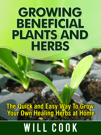 Growing Beneficial Plants and Herbs - The Quick and Easy Way to Grow Your Own Healing Herbs at Home - cover