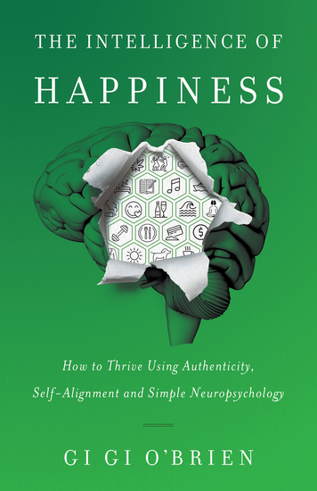 The Intelligence of Happiness - How to Thrive Using Authenticity Self-Alignment and Simple Neuropsychology - cover