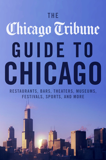 The Chicago Tribune Guide to Chicago - Restaurants Bars Theaters Museums Festivals Sports and More - cover