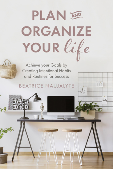 Plan and Organize Your Life - Achieve your Goals by Creating Intentional Habits and Routines for Success - cover