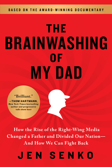 The Brainwashing of My Dad - How the Rise of the Right-Wing Media Changed a Father and Divided Our Nation—And How We Can Fight Back - cover