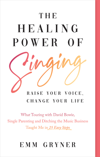 The Healing Power of Singing - Raise Your Voice Change Your Life (What Touring with David Bowie Single Parenting and Ditching the Music Business Taught Me in 25 Easy Steps) - cover