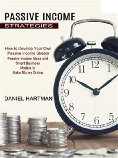 Passive Income Strategies: Passive Income Ideas and Smart Business Models to Make Money Online (How to Develop Your Own Passive Income Stream) - cover