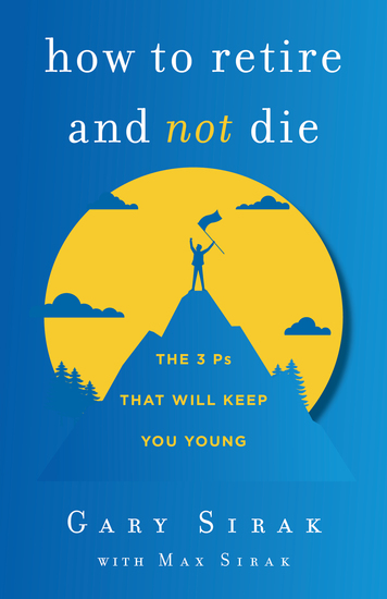How to Retire and Not Die - The 3 Ps That Will Keep You Young - cover