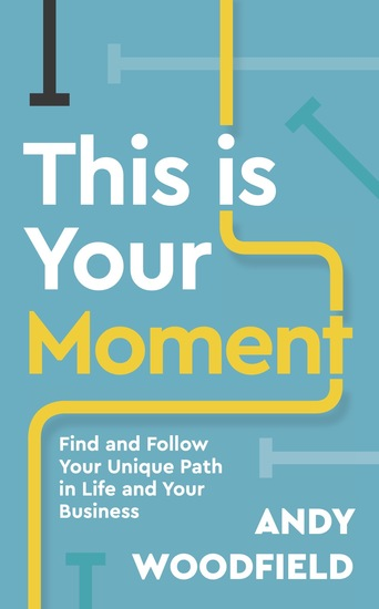 This is Your Moment - Find and Follow Your Unique Path in Life and Your Business - cover