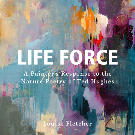 Life Force - A painter's response to the nature poetry of Ted Hughes - cover
