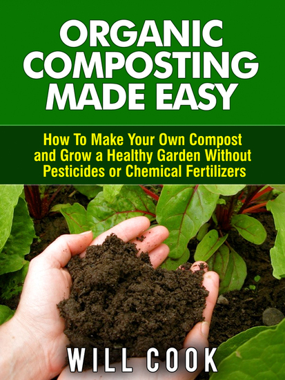 Organic Composting Made Easy - How to Make Your Own Compost and Grow a Healthy Garden Without Pesticides or Chemical Fertilizers - cover