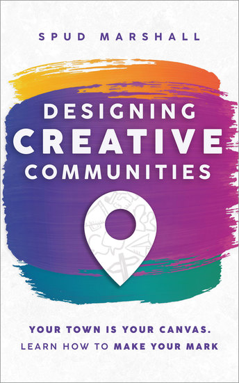 Designing Creative Communities - Your Town Is Your Canvas Learn How To Make Your Mark - cover