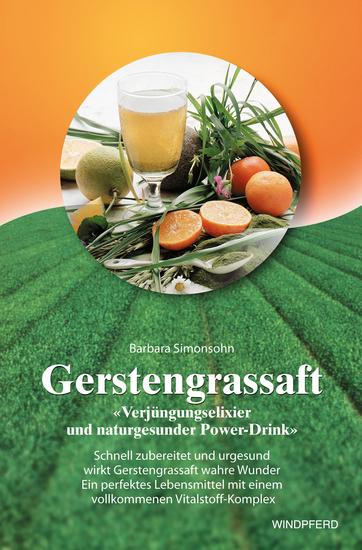 Gerstengrassaft - Verjüngungselixier und naturgesunder Power-Drink - Schnell zubereitet und urgesund wirkt Gerstengrassaft wahre Wunder Ein perfektes Lebensmittel mit einem vollkommenen Vitalstoff-Komplex - cover