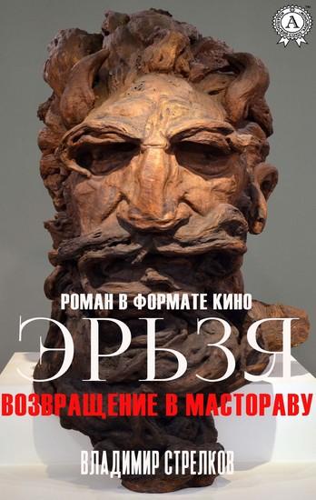 Эрьзя Возвращение в Мастораву - Роман в формате кино - cover
