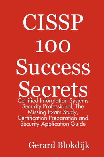 CISSP 100 Success Secrets - Certified Information Systems Security Professional; The Missing Exam Study Certification Preparation and Security Application Guide - cover