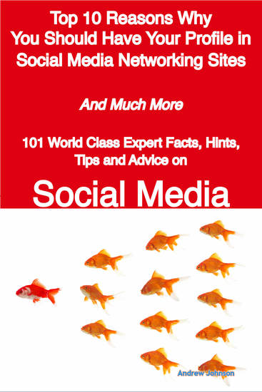 Top 10 Reasons Why You Should Have Your Profile in Social Media Networking Sites - And Much More - 101 World Class Expert Facts Hints Tips and Advice on Social Media - cover