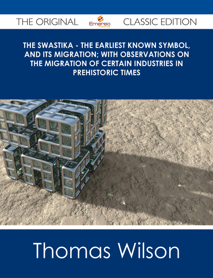 The Swastika - The Earliest Known Symbol and Its Migration; with Observations on the Migration of Certain Industries in Prehistoric Times - The Original Classic Edition - cover