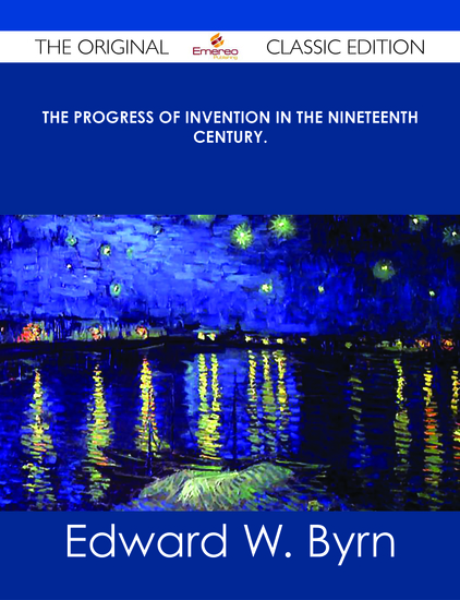 The Progress of Invention in the Nineteenth Century - The Original Classic Edition - cover