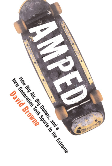 Amped - How Big Air Big Dollars and a New Generation Took Sports to the Extreme - cover