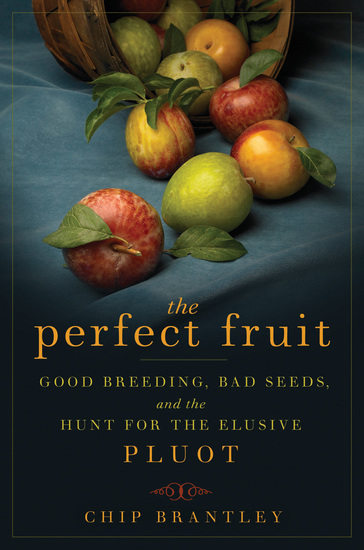 The Perfect Fruit - Good Breeding Bad Seeds and the Hunt for the Elusive Pluot - cover